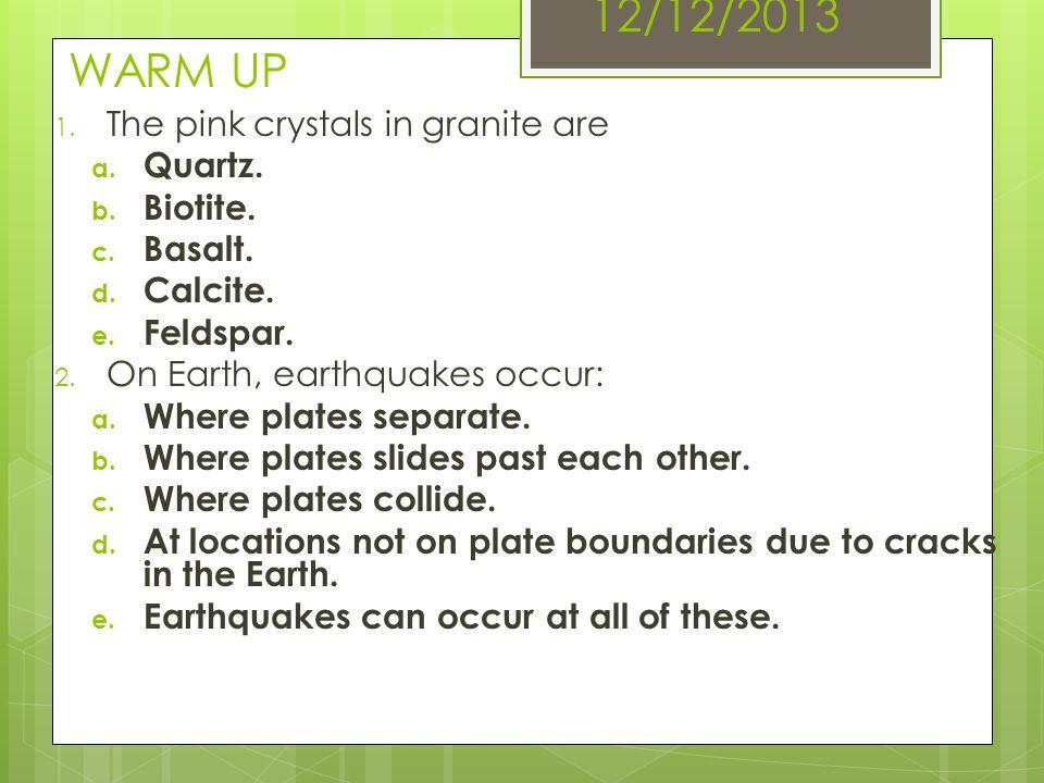 12/12/2013 WARM UP The pink crystals in granite are Quartz. Biotite.