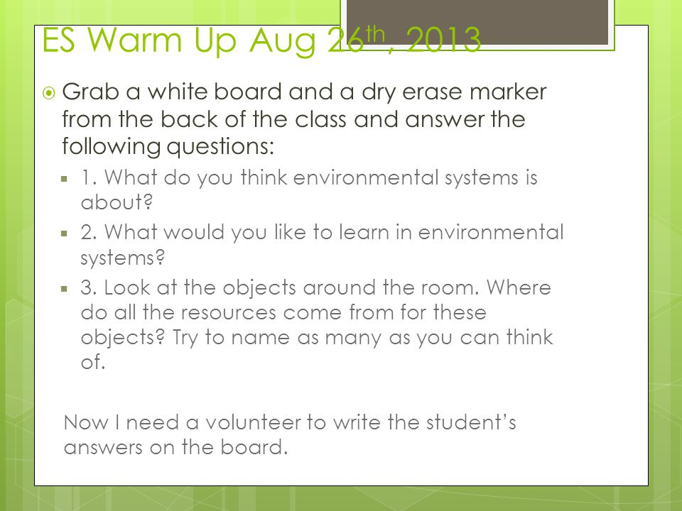 ES Warm Up Aug 26th, 2013 Grab a white board and a dry erase marker from the back of the class and answer the following questions: