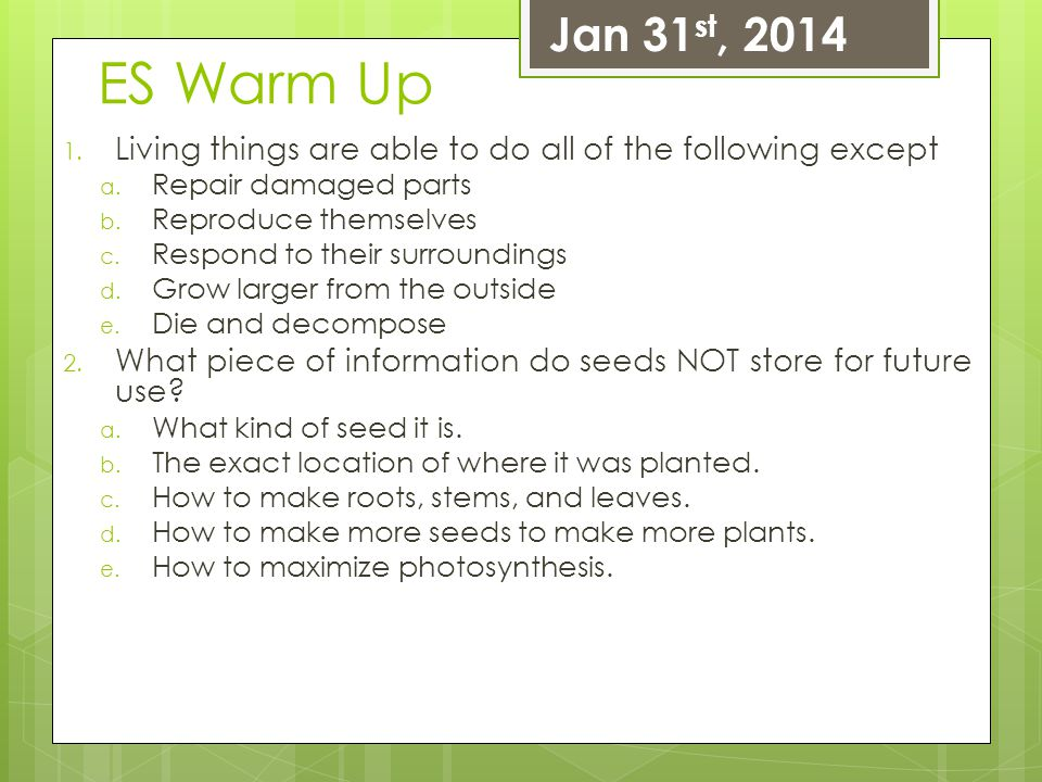 Jan 31st, 2014 ES Warm Up. Living things are able to do all of the following except. Repair damaged parts.