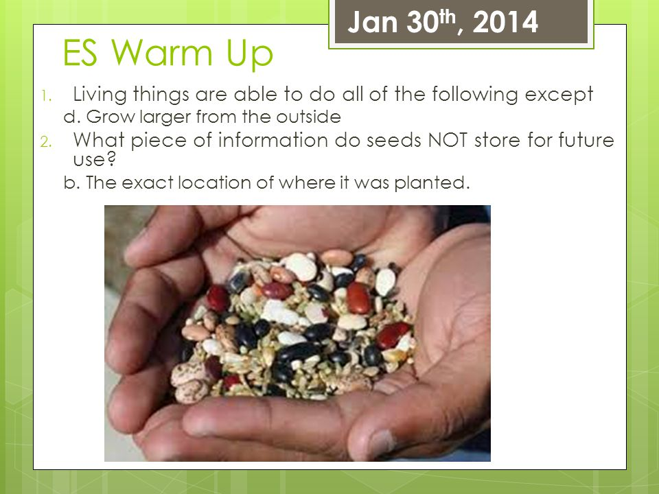 Jan 30th, 2014 ES Warm Up. Living things are able to do all of the following except. d. Grow larger from the outside.