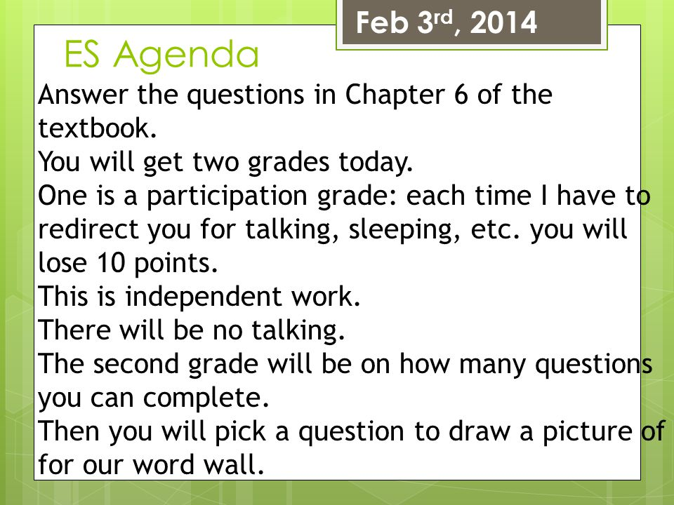 Feb 3rd, 2014 ES Agenda. Answer the questions in Chapter 6 of the textbook. You will get two grades today.