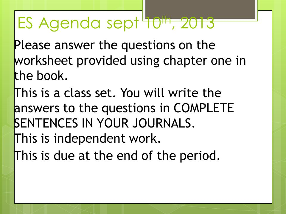 ES Agenda sept 10th, 2013 Please answer the questions on the worksheet provided using chapter one in the book.