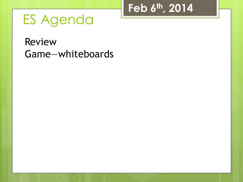 Feb 6th, 2014 ES Agenda Review Game—whiteboards
