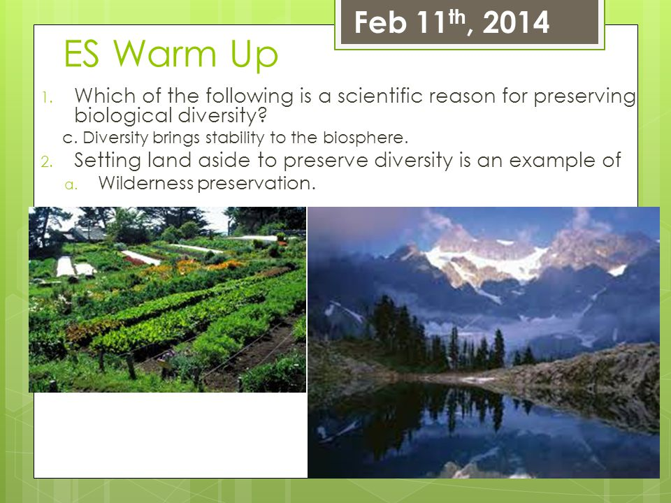 Feb 11th, 2014 ES Warm Up. Which of the following is a scientific reason for preserving biological diversity