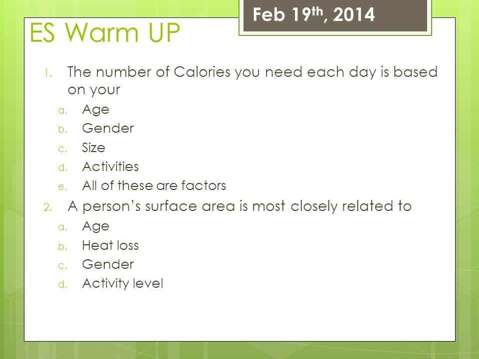 Feb 19th, 2014 ES Warm UP. The number of Calories you need each day is based on your. Age. Gender.