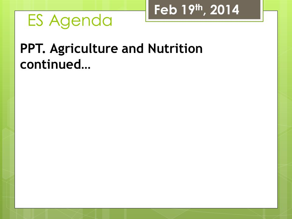 Feb 19th, 2014 ES Agenda PPT. Agriculture and Nutrition continued…