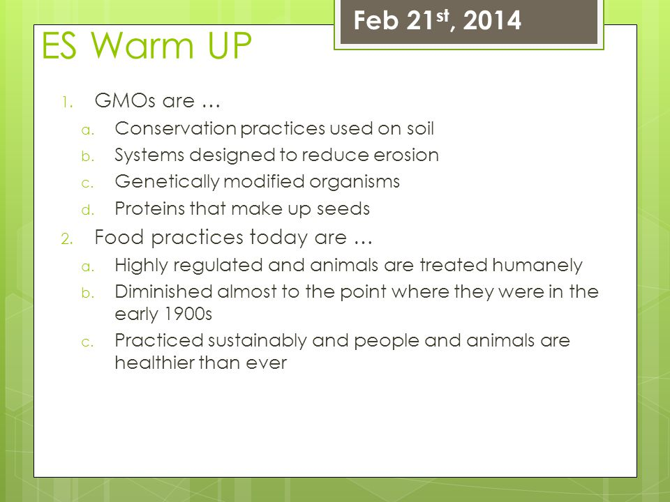 ES Warm UP Feb 21st, 2014 GMOs are … Food practices today are …