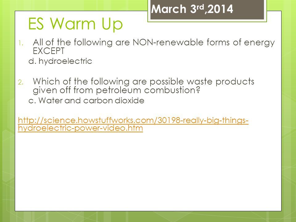 March 3rd,2014 ES Warm Up. All of the following are NON-renewable forms of energy EXCEPT. d. hydroelectric.