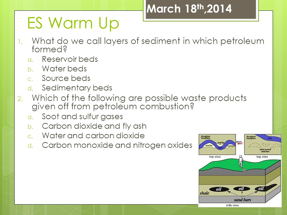 March 18th,2014 ES Warm Up. What do we call layers of sediment in which petroleum formed Reservoir beds.