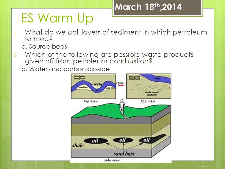March 18th,2014 ES Warm Up. What do we call layers of sediment in which petroleum formed c. Source beds.