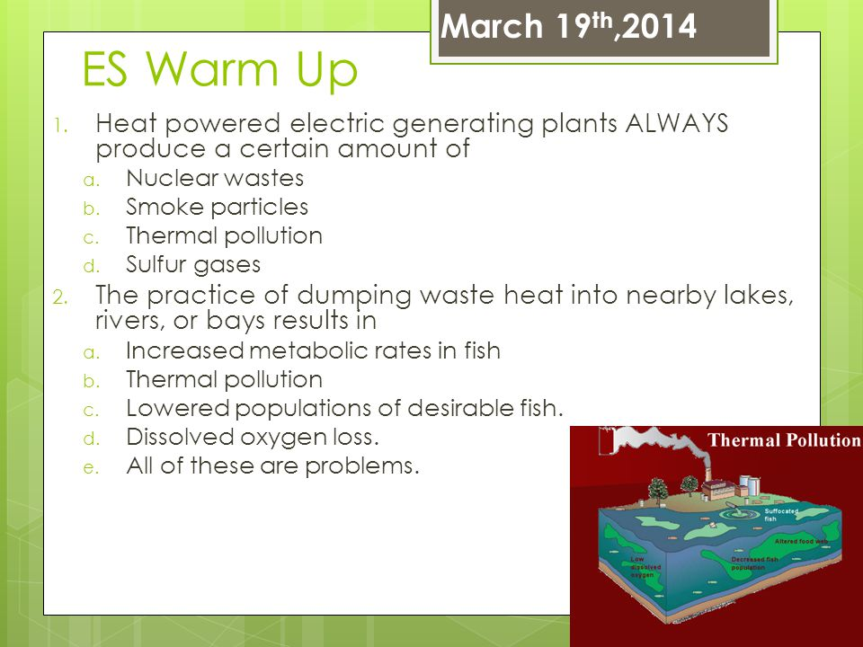 March 19th,2014 ES Warm Up. Heat powered electric generating plants ALWAYS produce a certain amount of.