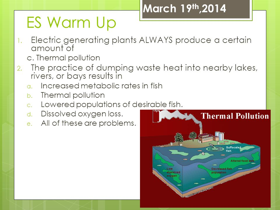 March 19th,2014 ES Warm Up. Electric generating plants ALWAYS produce a certain amount of. c. Thermal pollution.