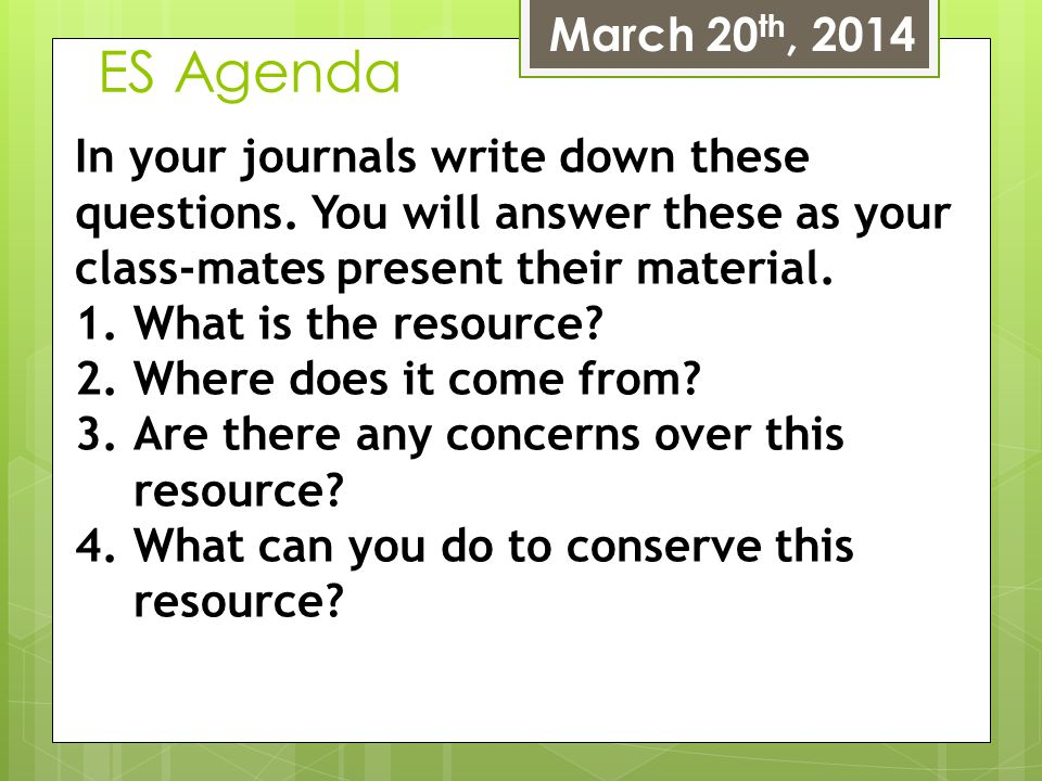 March 20th, 2014 ES Agenda. In your journals write down these questions. You will answer these as your class-mates present their material.