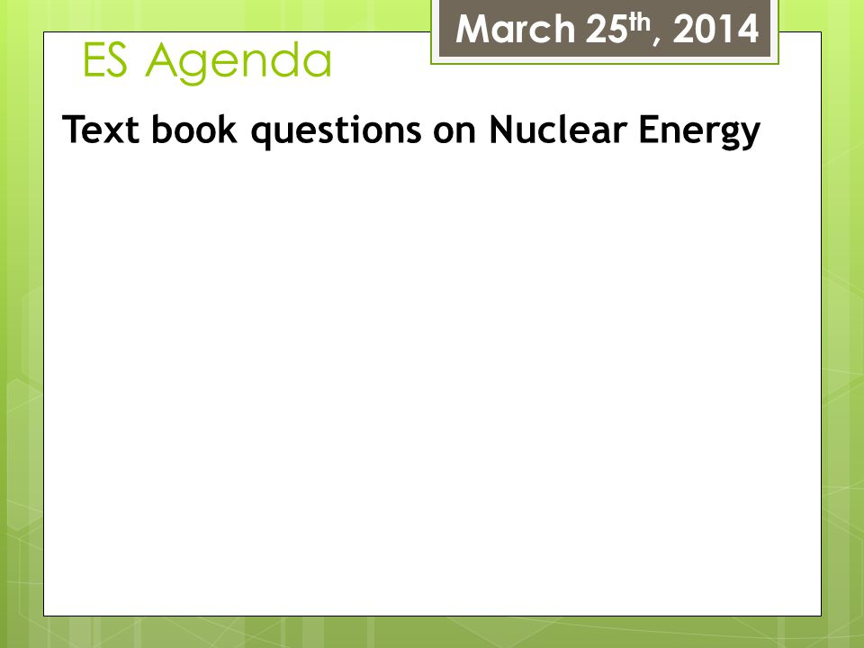 March 25th, 2014 ES Agenda Text book questions on Nuclear Energy