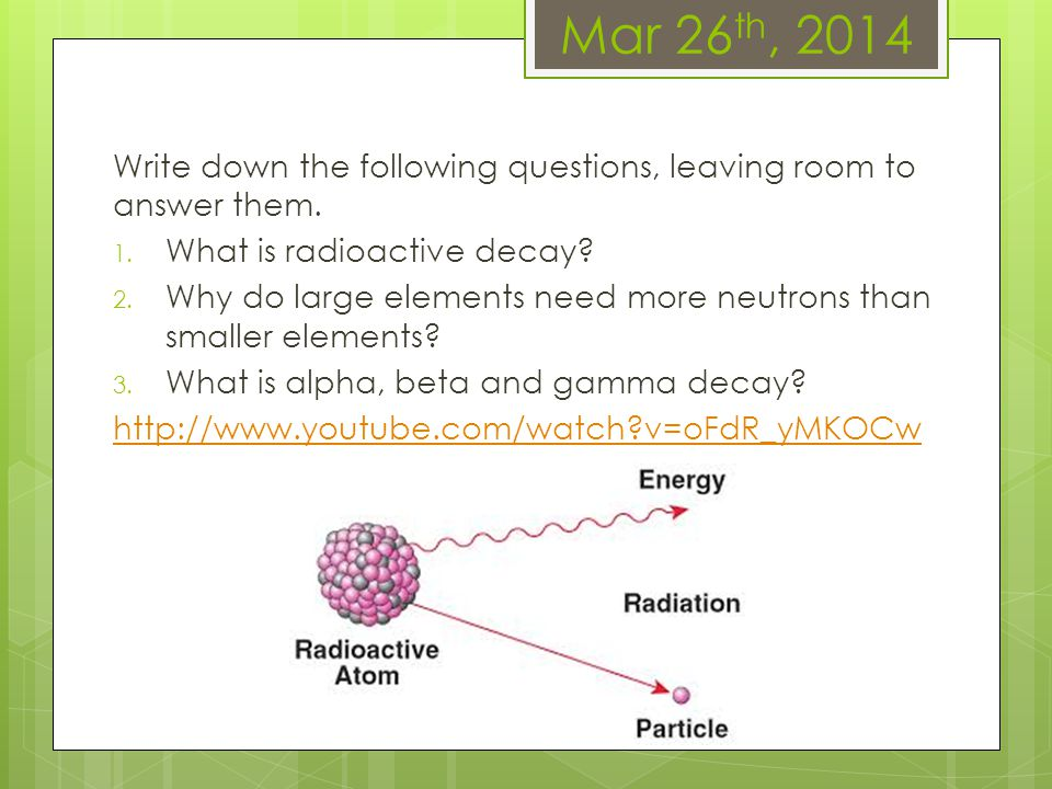 Mar 26th, 2014 Write down the following questions, leaving room to answer them. What is radioactive decay