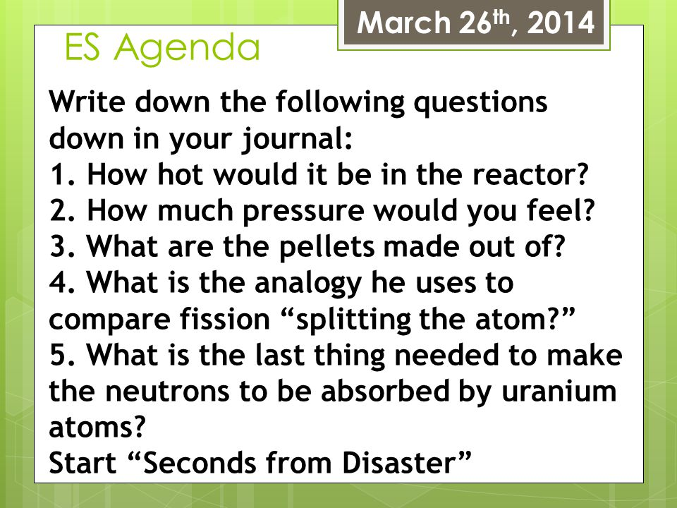 March 26th, 2014 ES Agenda. Write down the following questions down in your journal: How hot would it be in the reactor