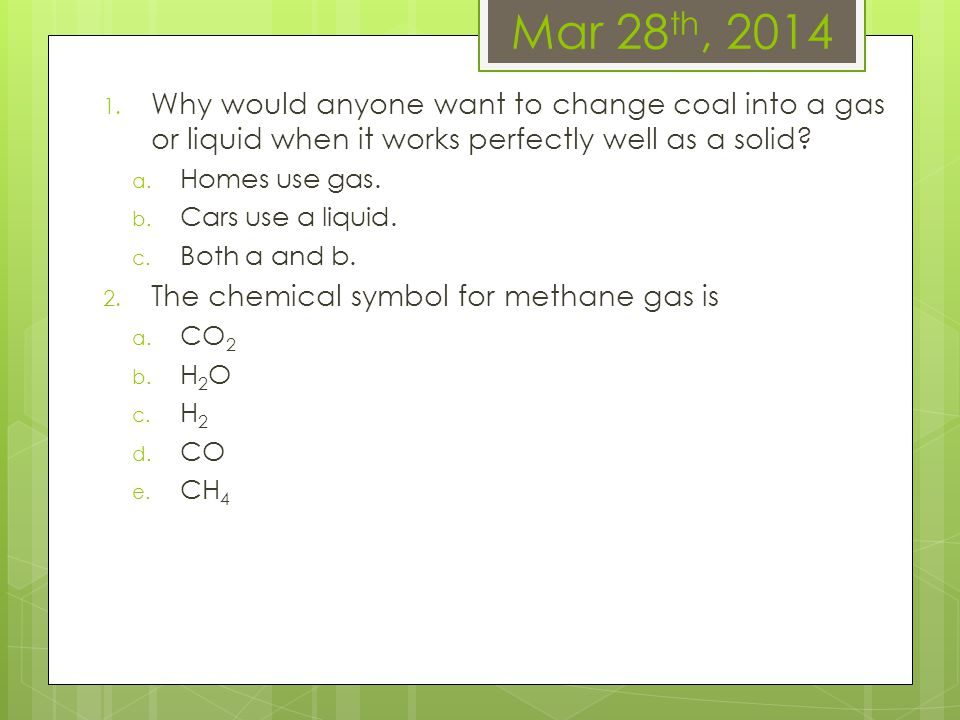 Mar 28th, 2014 Why would anyone want to change coal into a gas or liquid when it works perfectly well as a solid