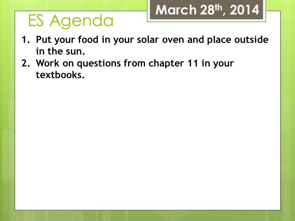 March 28th, 2014 ES Agenda. Put your food in your solar oven and place outside in the sun.