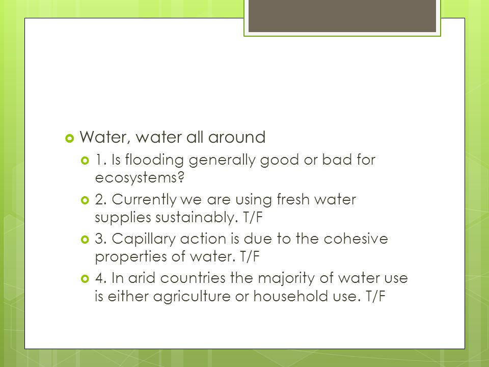 Water, water all around 1. Is flooding generally good or bad for ecosystems 2. Currently we are using fresh water supplies sustainably. T/F.