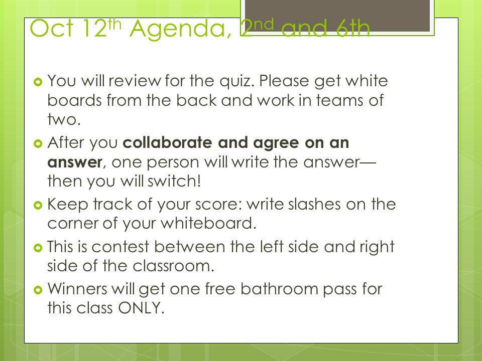Oct 12th Agenda, 2nd and 6th You will review for the quiz. Please get white boards from the back and work in teams of two.