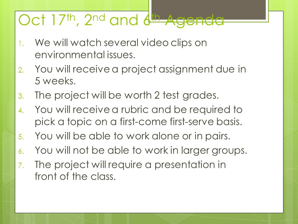 Oct 17th, 2nd and 6th Agenda We will watch several video clips on environmental issues. You will receive a project assignment due in 5 weeks.