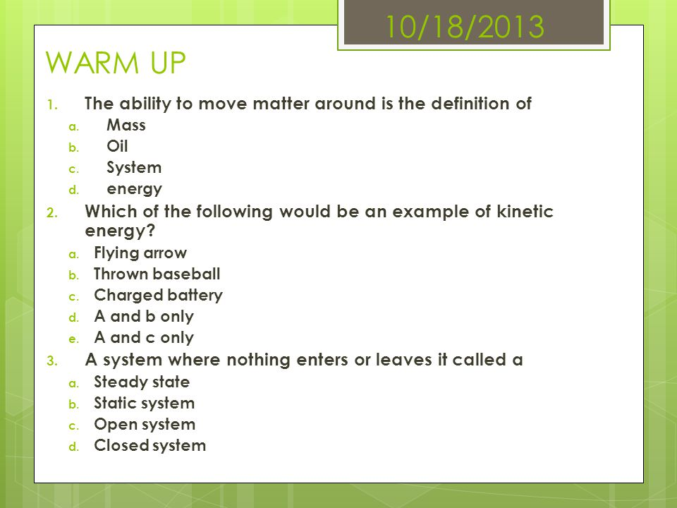 10/18/2013 WARM UP The ability to move matter around is the definition of. Mass. Oil. System. energy.