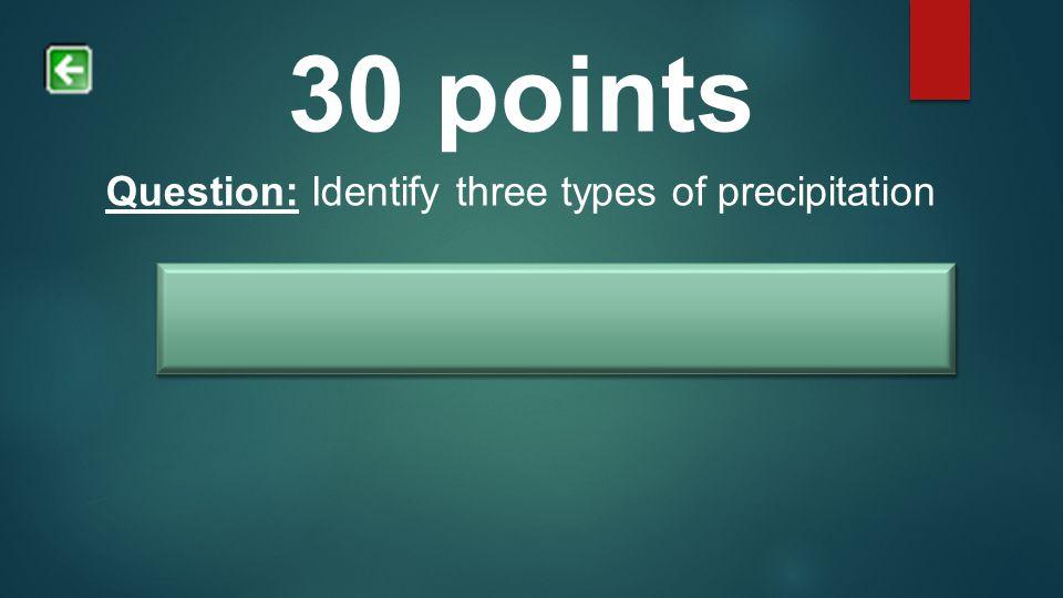 30 points Question: Identify three types of precipitation