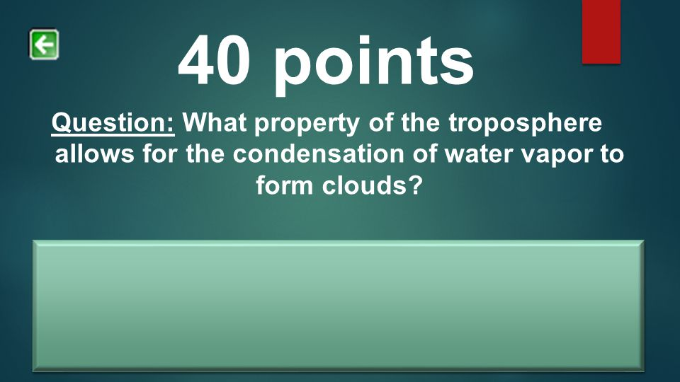 40 points Question: What property of the troposphere allows for the condensation of water vapor to form clouds