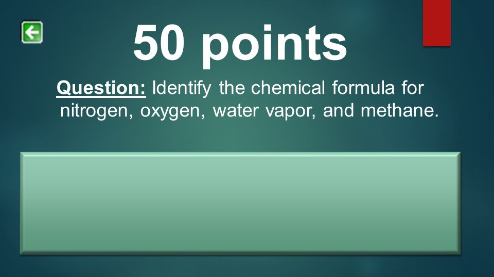 50 points Question: Identify the chemical formula for nitrogen, oxygen, water vapor, and methane. Answer: Nitrogen = N2.