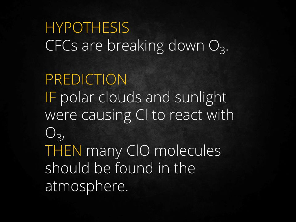 HYPOTHESIS CFCs are breaking down O3. PREDICTION. IF polar clouds and sunlight were causing Cl to react with O3,