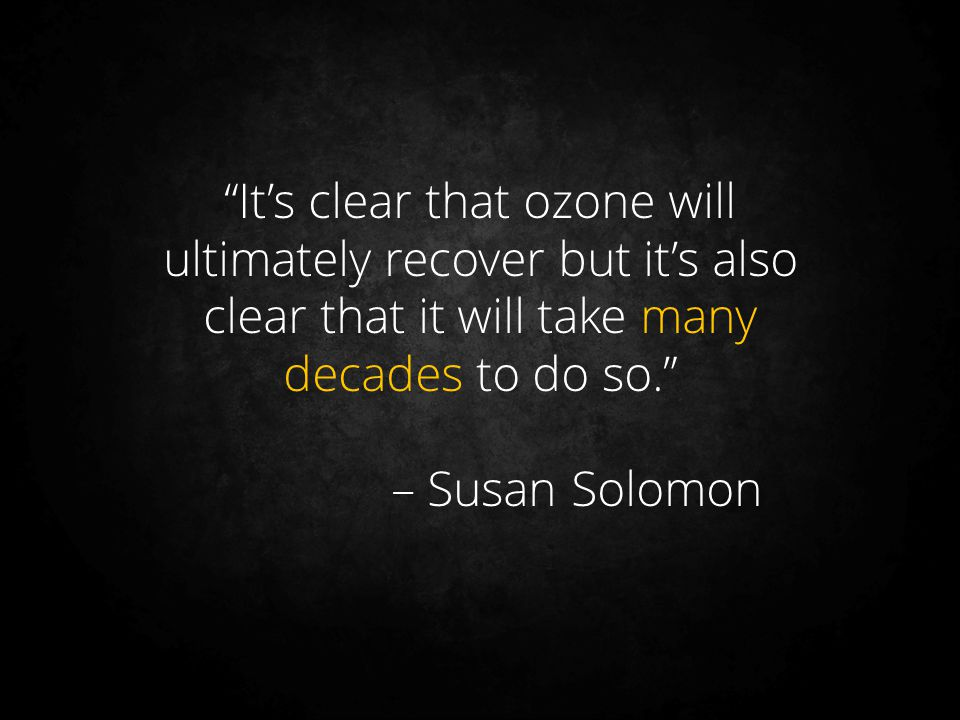 It's clear that ozone will ultimately recover but it's also clear that it will take many decades to do so.