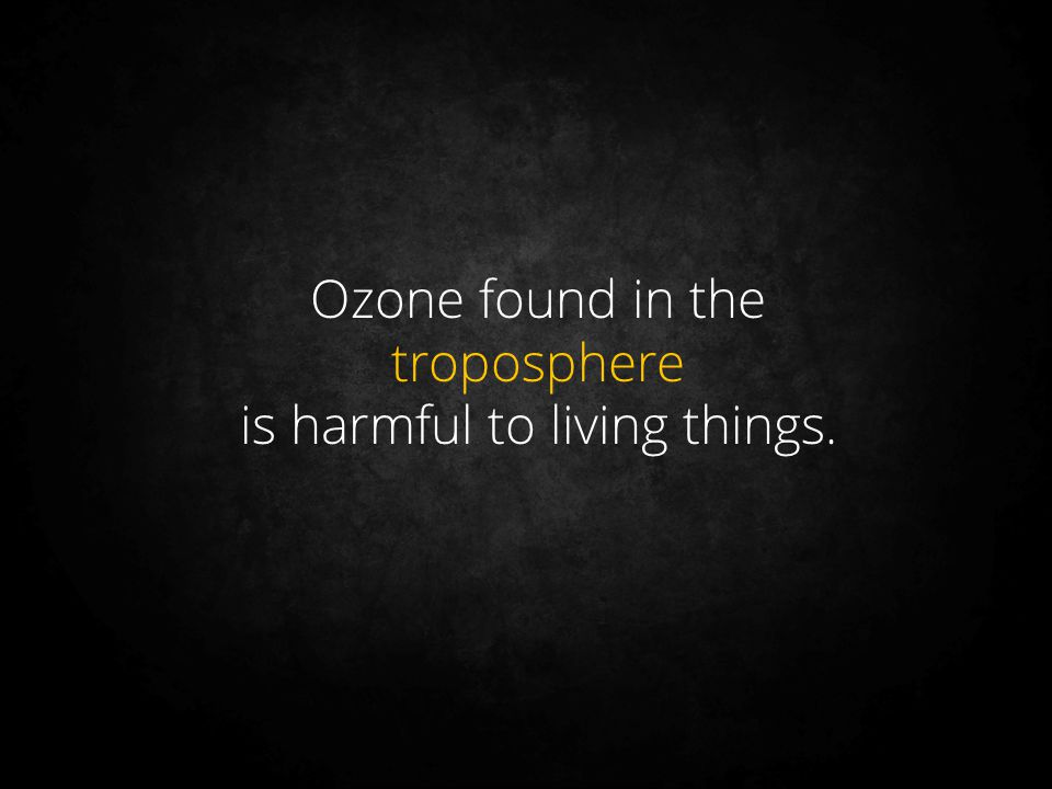 Ozone found in the troposphere is harmful to living things.