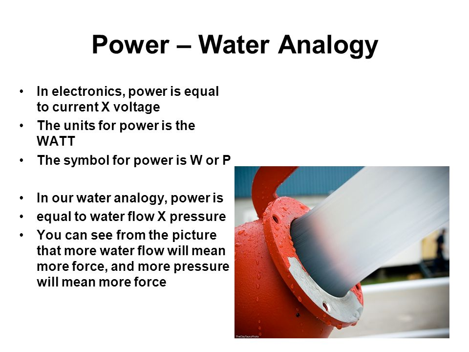 Power – Water Analogy In electronics, power is equal to current X voltage. The units for power is the WATT.