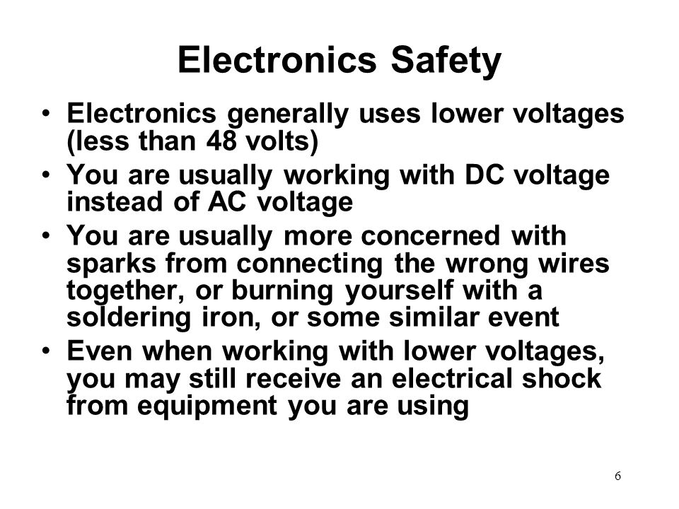 Electronics Safety Electronics generally uses lower voltages (less than 48 volts) You are usually working with DC voltage instead of AC voltage.