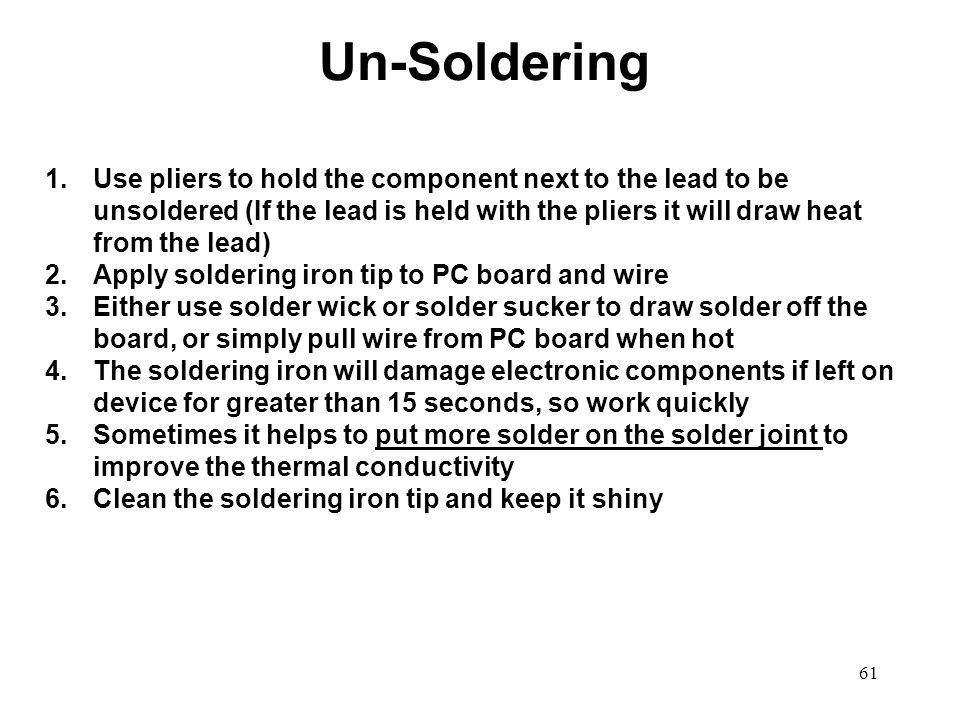 Un-Soldering Use pliers to hold the component next to the lead to be unsoldered (If the lead is held with the pliers it will draw heat from the lead)