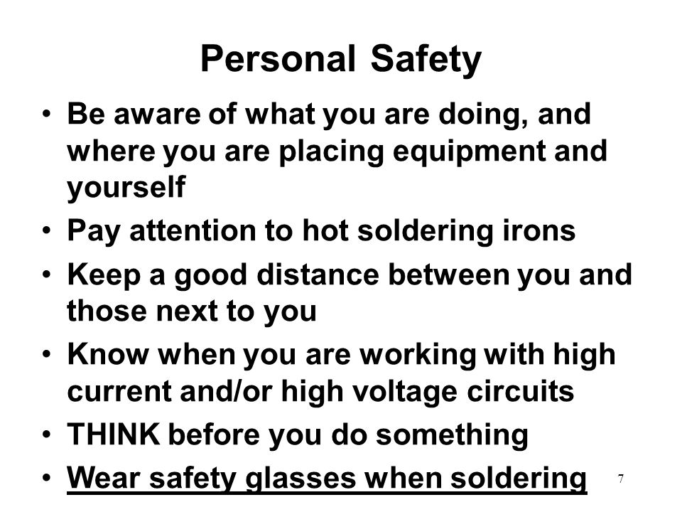 Personal Safety Be aware of what you are doing, and where you are placing equipment and yourself. Pay attention to hot soldering irons.