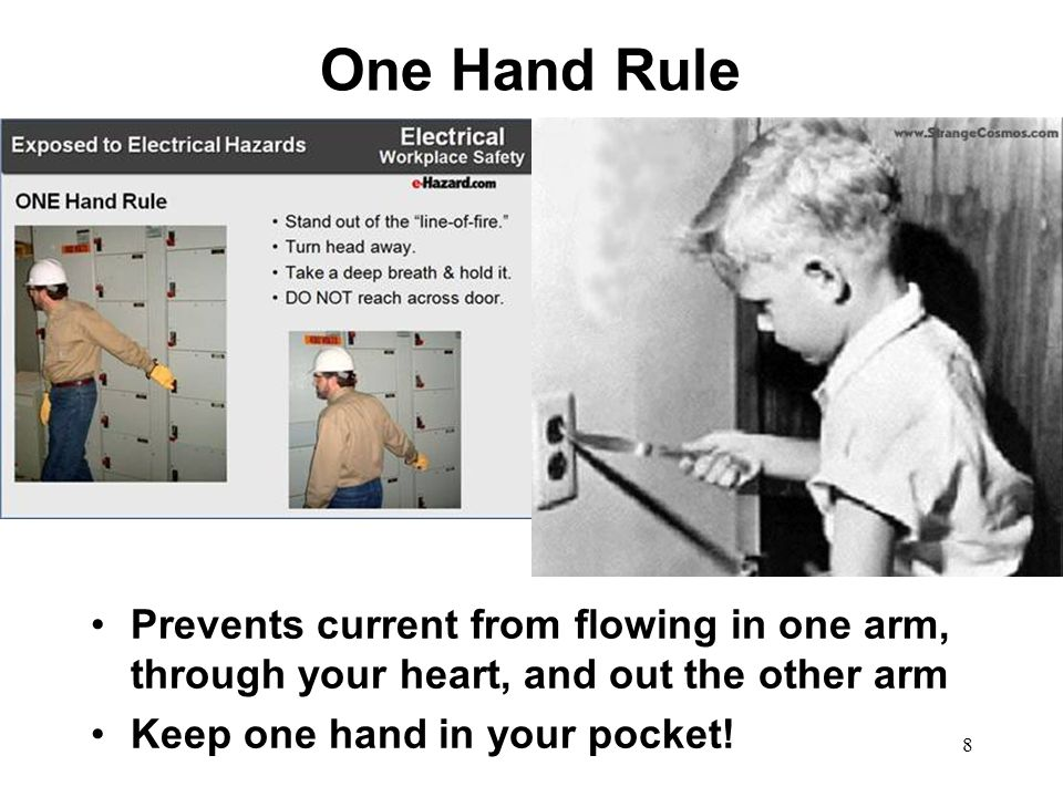 One Hand Rule Prevents current from flowing in one arm, through your heart, and out the other arm.