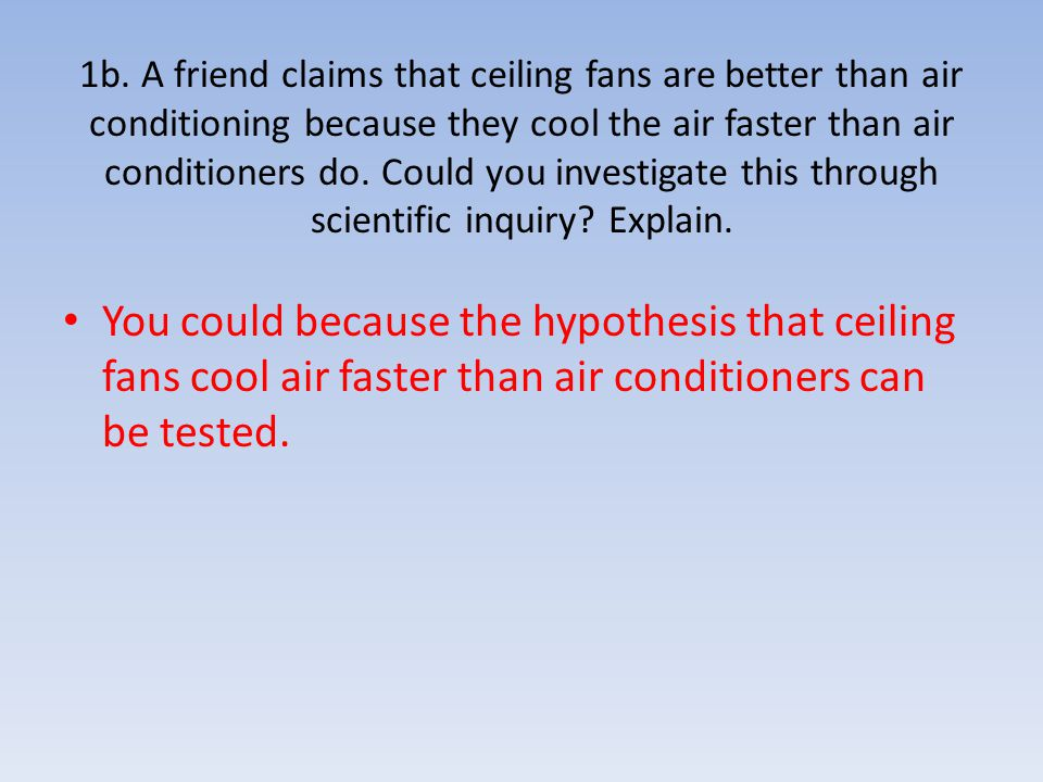 1b. A friend claims that ceiling fans are better than air conditioning because they cool the air faster than air conditioners do. Could you investigate this through scientific inquiry Explain.