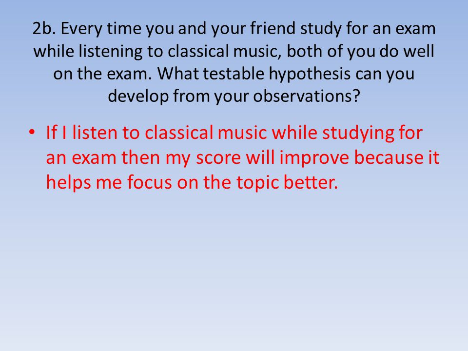 2b. Every time you and your friend study for an exam while listening to classical music, both of you do well on the exam. What testable hypothesis can you develop from your observations