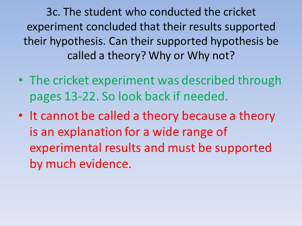 3c. The student who conducted the cricket experiment concluded that their results supported their hypothesis. Can their supported hypothesis be called a theory Why or Why not