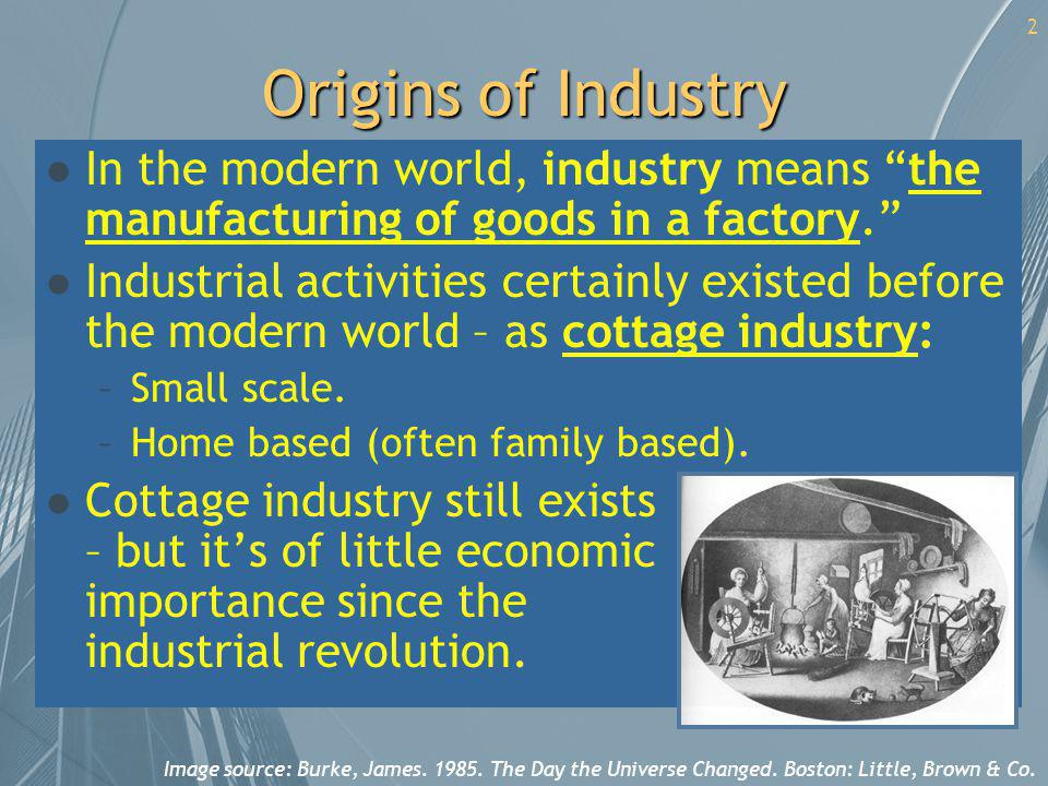 Origins of Industry In the modern world, industry means the manufacturing of goods in a factory.