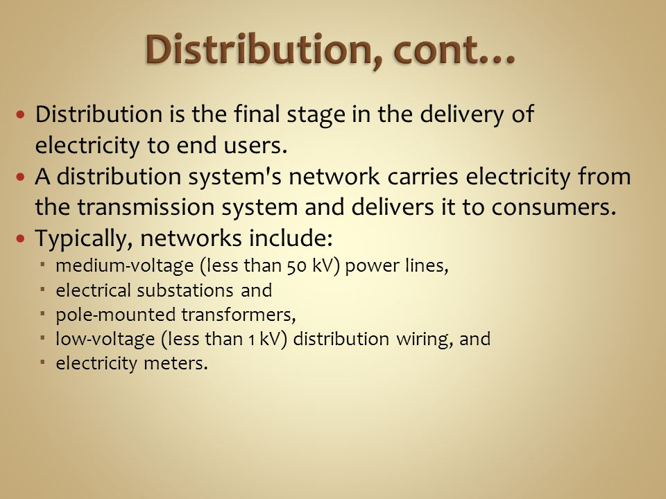 Distribution, cont… Distribution is the final stage in the delivery of electricity to end users.