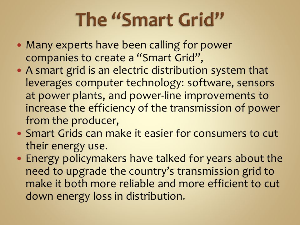 The Smart Grid Many experts have been calling for power companies to create a Smart Grid ,