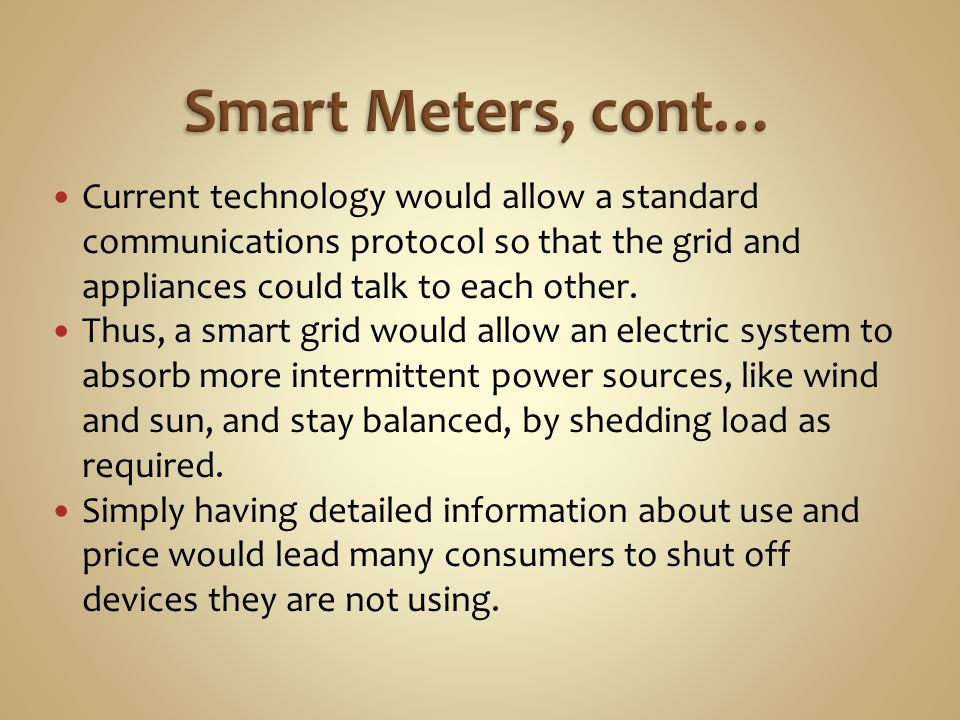 Smart Meters, cont… Current technology would allow a standard communications protocol so that the grid and appliances could talk to each other.