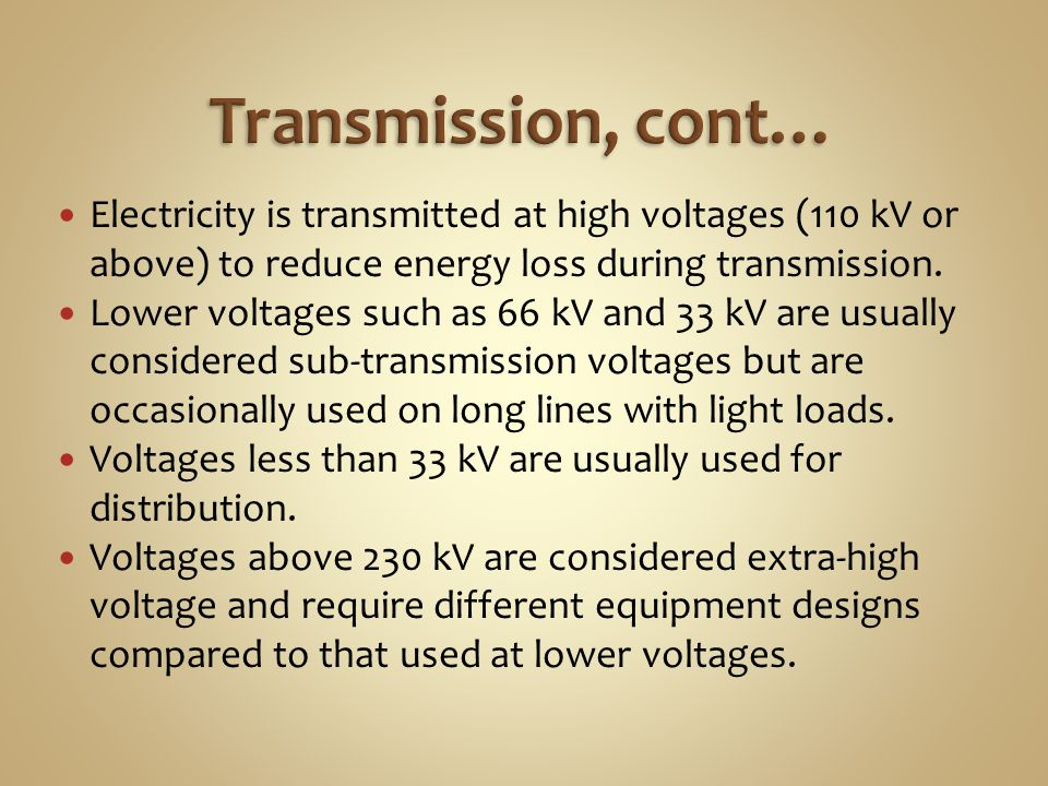 Transmission, cont… Electricity is transmitted at high voltages (110 kV or above) to reduce energy loss during transmission.