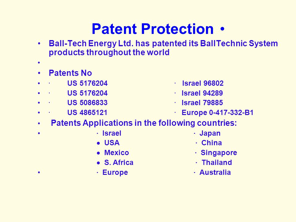 Patent Protection Ball-Tech Energy Ltd. has patented its BallTechnic System products throughout the world.