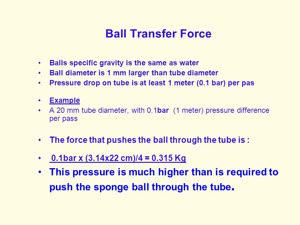Ball Transfer Force Balls specific gravity is the same as water. Ball diameter is 1 mm larger than tube diameter.
