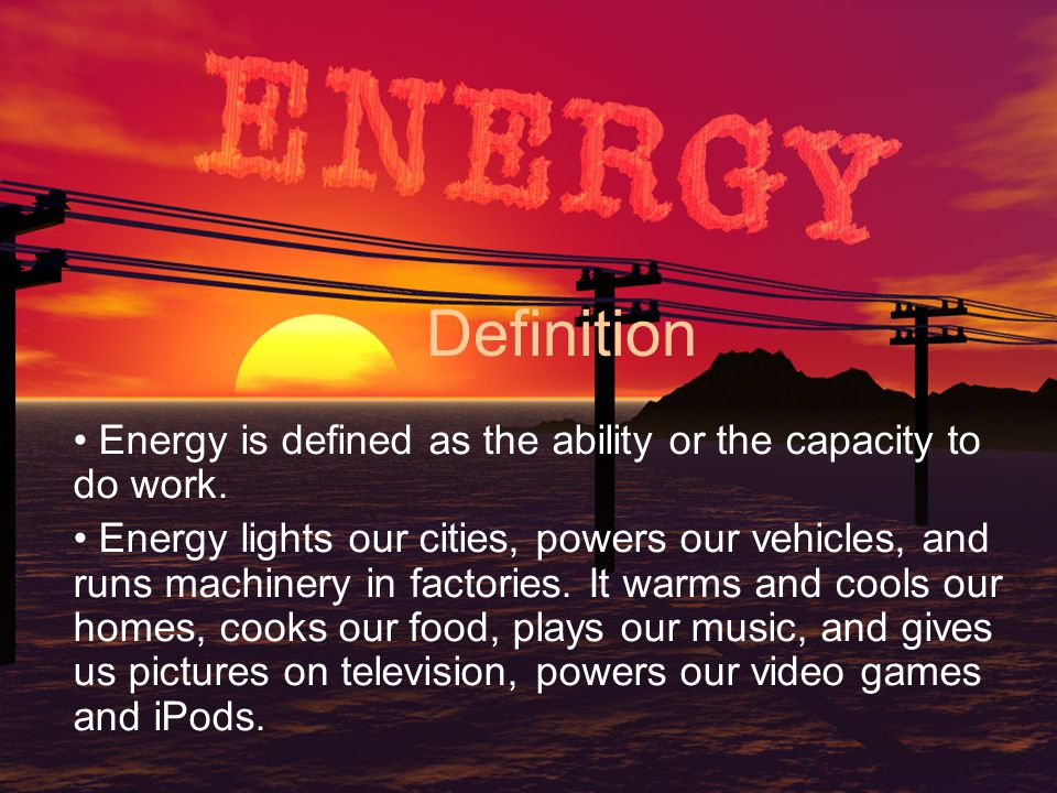 Definition Energy is defined as the ability or the capacity to do work.