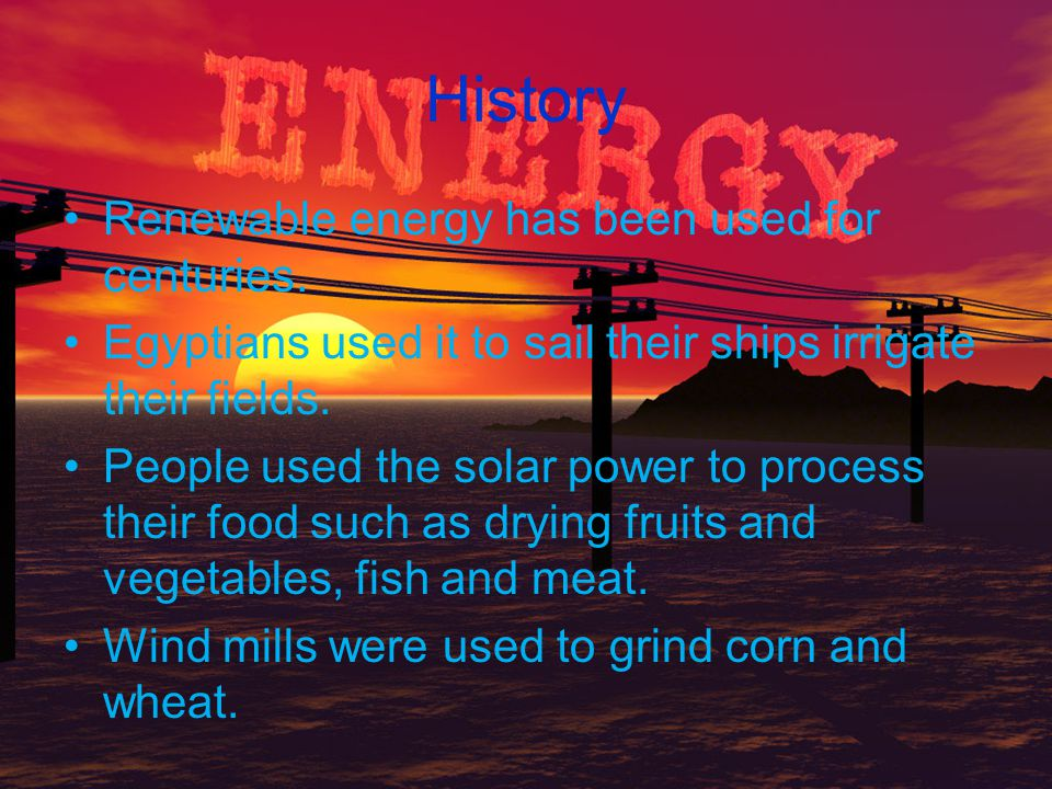 History Renewable energy has been used for centuries.