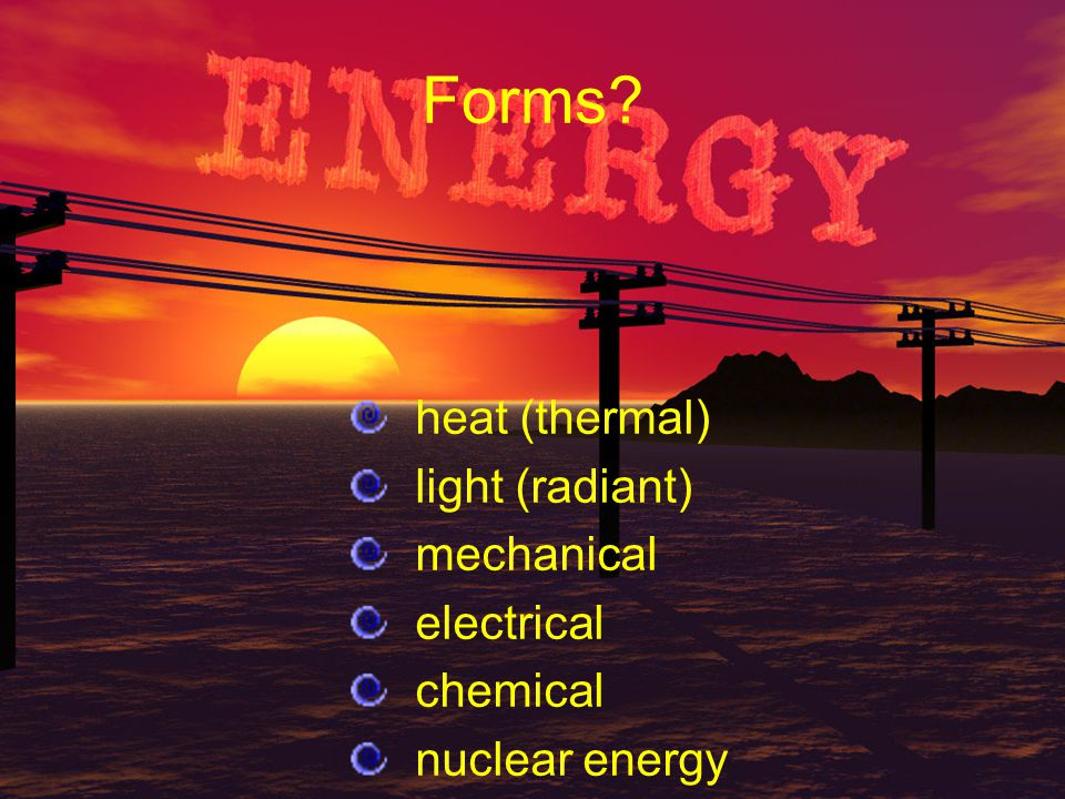 Forms heat (thermal) light (radiant) mechanical electrical chemical